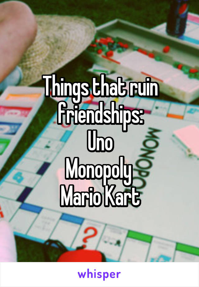 Things that ruin friendships: Uno Monopoly  Mario Kart