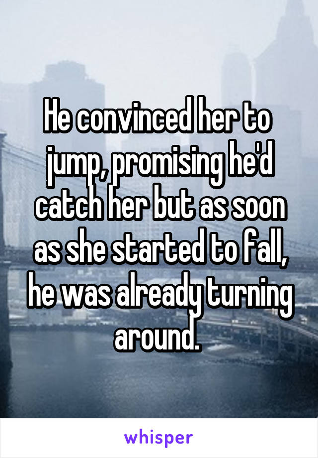 He convinced her to  jump, promising he'd catch her but as soon as she started to fall, he was already turning around.
