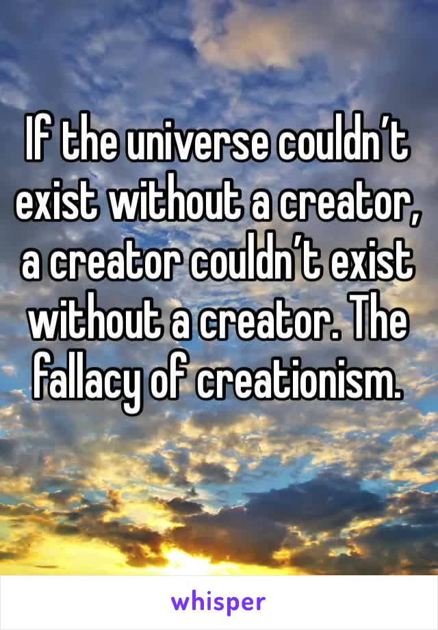 If the universe couldn't exist without a creator, a creator couldn't exist without a creator. The fallacy of creationism.