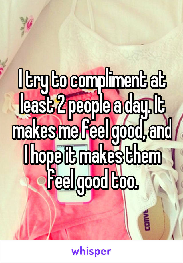 I try to compliment at least 2 people a day. It makes me feel good, and I hope it makes them feel good too.