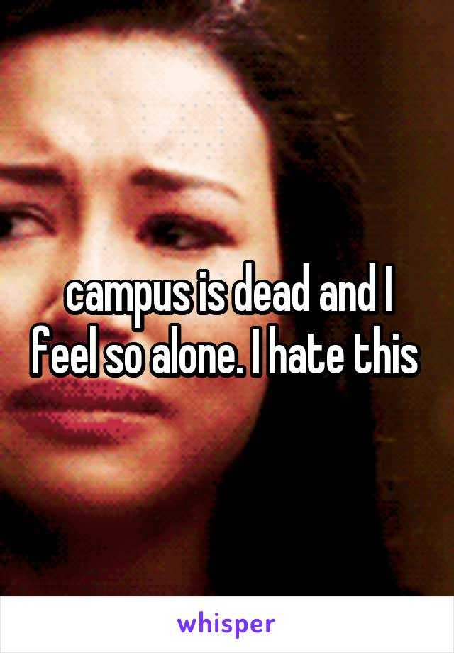 campus is dead and I feel so alone. I hate this