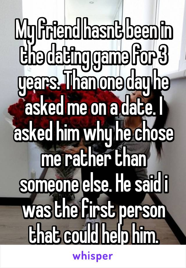 My friend hasnt been in the dating game for 3 years. Than one day he asked me on a date. I asked him why he chose me rather than someone else. He said i was the first person that could help him.