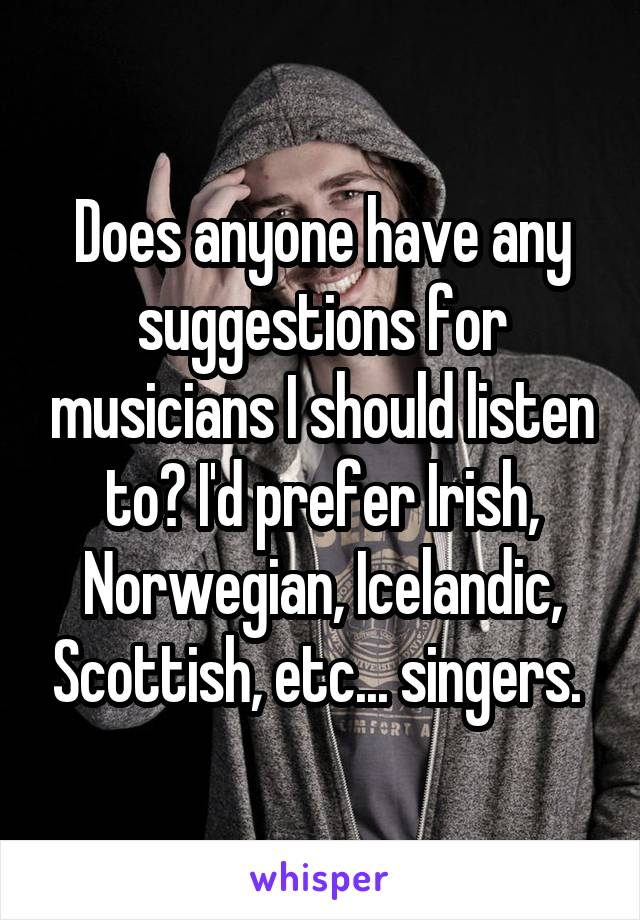 Does anyone have any suggestions for musicians I should listen to? I'd prefer Irish, Norwegian, Icelandic, Scottish, etc... singers.