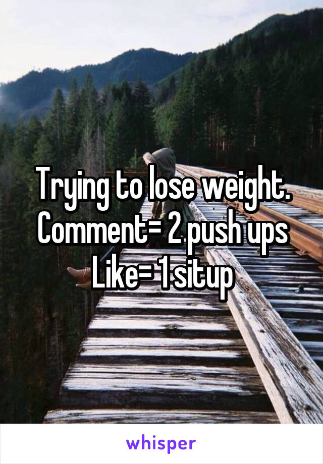 Trying to lose weight. Comment= 2 push ups Like= 1 situp