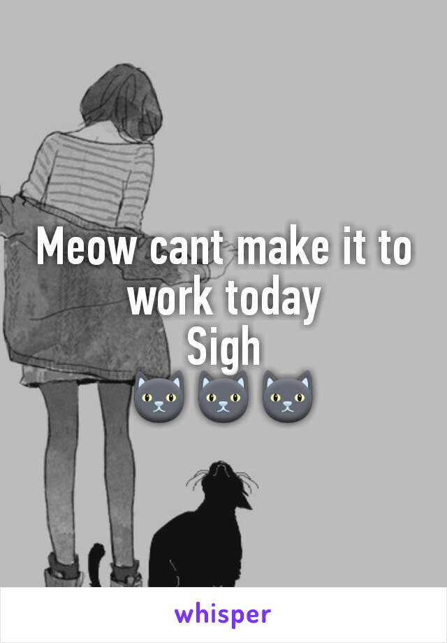 Meow cant make it to work today Sigh 🐱🐱🐱