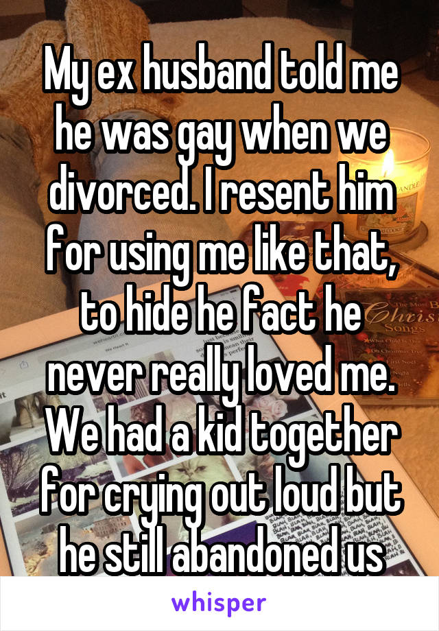 My ex husband told me he was gay when we divorced. I resent him for using me like that, to hide he fact he never really loved me. We had a kid together for crying out loud but he still abandoned us