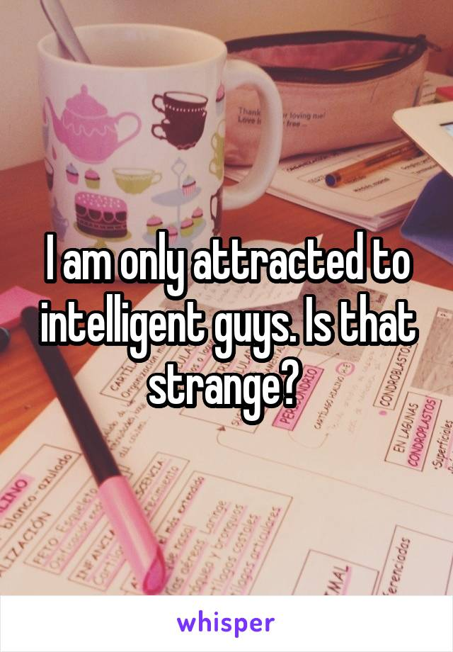 I am only attracted to intelligent guys. Is that strange?