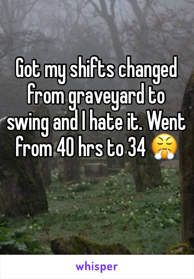 Got my shifts changed from graveyard to swing and I hate it. Went from 40 hrs to 34 😤