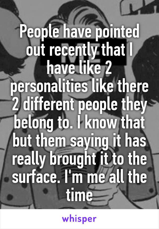People have pointed out recently that I have like 2 personalities like there 2 different people they belong to. I know that but them saying it has really brought it to the surface. I'm me all the time