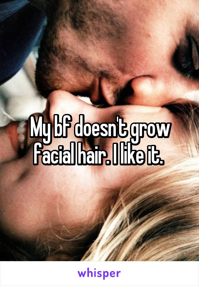 My bf doesn't grow facial hair. I like it.