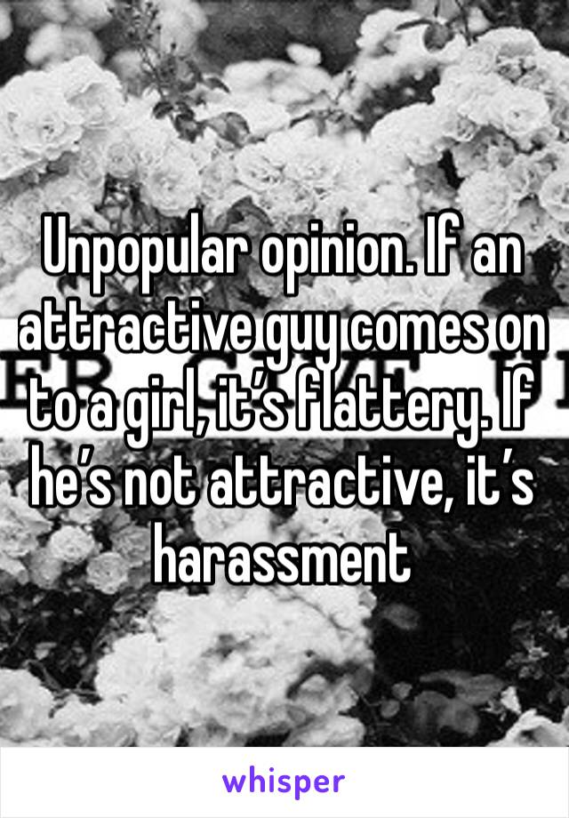 Unpopular opinion. If an attractive guy comes on to a girl, it's flattery. If he's not attractive, it's harassment
