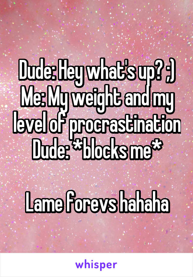 Dude: Hey what's up? ;) Me: My weight and my level of procrastination Dude: *blocks me*  Lame forevs hahaha