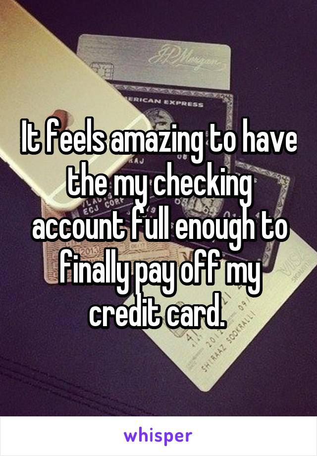 It feels amazing to have the my checking account full enough to finally pay off my credit card.