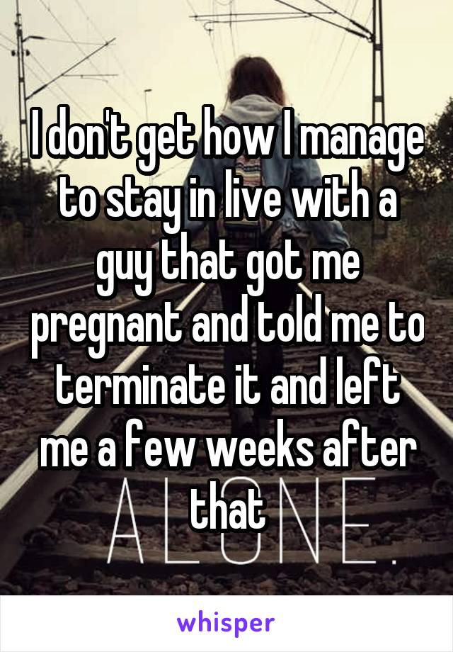 I don't get how I manage to stay in live with a guy that got me pregnant and told me to terminate it and left me a few weeks after that
