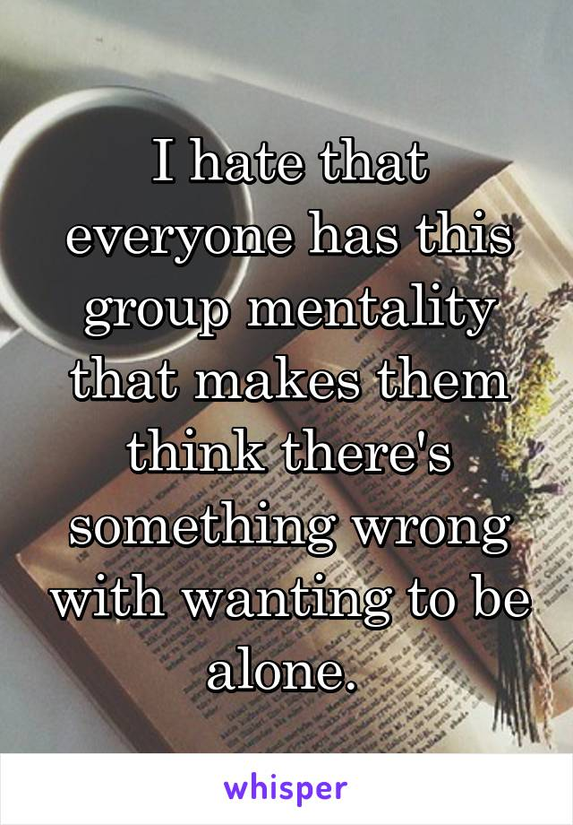 I hate that everyone has this group mentality that makes them think there's something wrong with wanting to be alone.