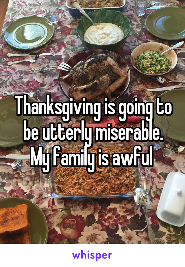 Thanksgiving is going to be utterly miserable. My family is awful