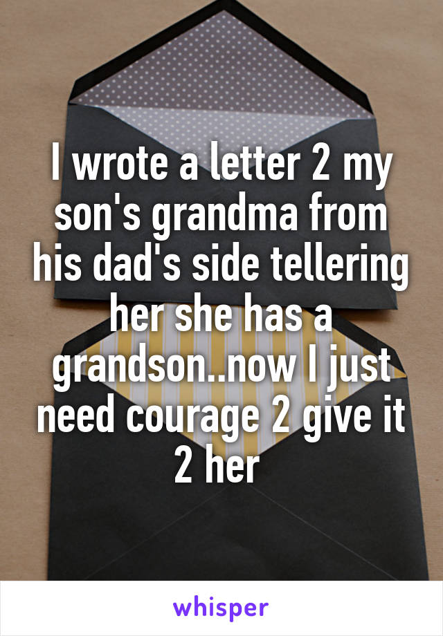 I wrote a letter 2 my son's grandma from his dad's side tellering her she has a grandson..now I just need courage 2 give it 2 her