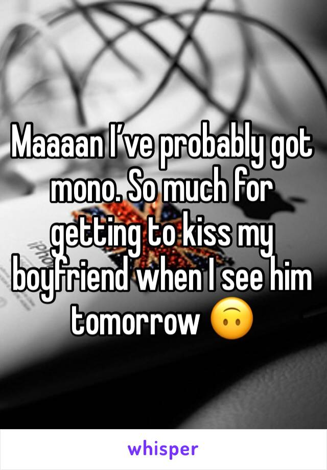 Maaaan I've probably got mono. So much for getting to kiss my boyfriend when I see him tomorrow 🙃