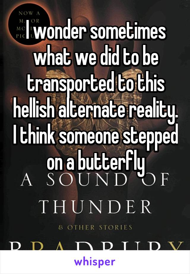 I wonder sometimes what we did to be transported to this hellish alternate reality. I think someone stepped on a butterfly