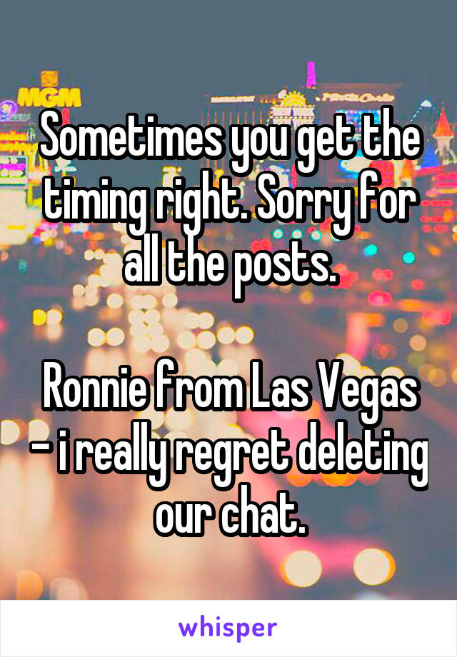 Sometimes you get the timing right. Sorry for all the posts.  Ronnie from Las Vegas - i really regret deleting our chat.