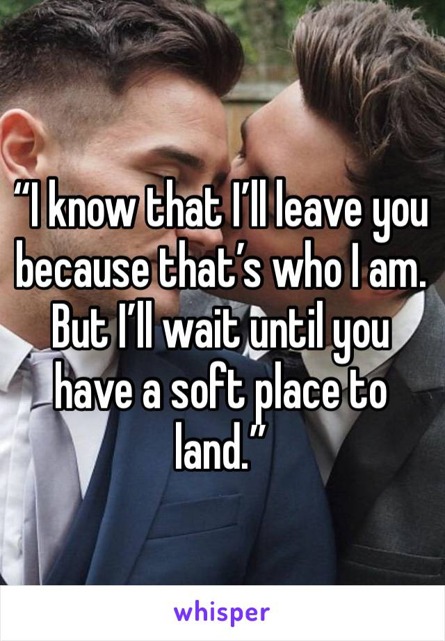 """""""I know that I'll leave you because that's who I am. But I'll wait until you have a soft place to land."""""""