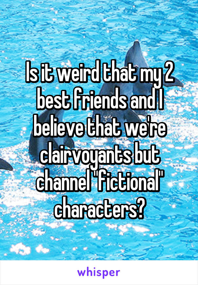 """Is it weird that my 2 best friends and I believe that we're clairvoyants but channel """"fictional"""" characters?"""