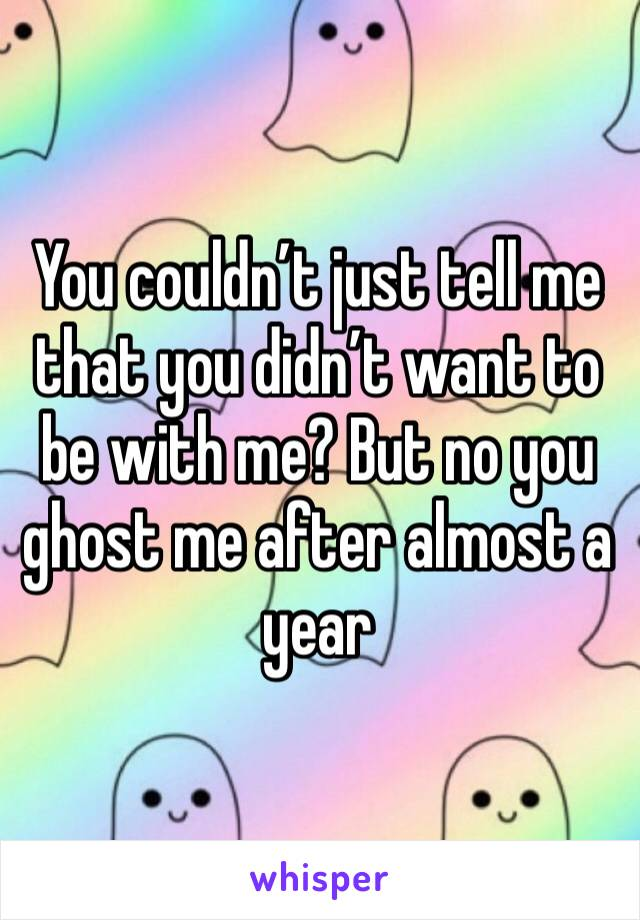 You couldn't just tell me that you didn't want to be with me? But no you ghost me after almost a year