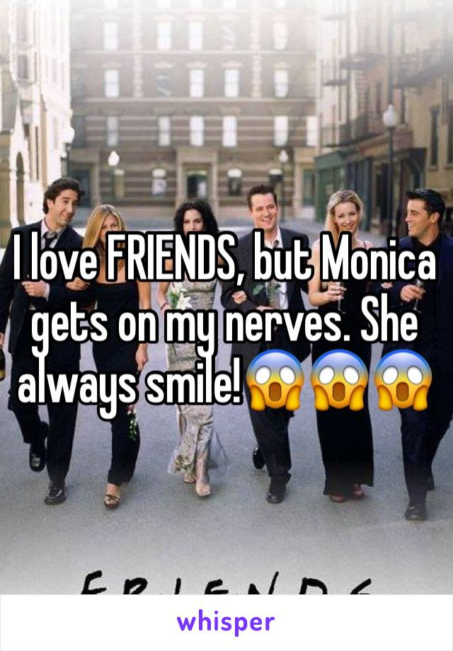 I love FRIENDS, but Monica gets on my nerves. She always smile!😱😱😱