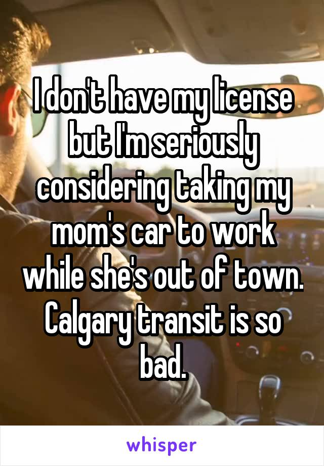 I don't have my license but I'm seriously considering taking my mom's car to work while she's out of town. Calgary transit is so bad.