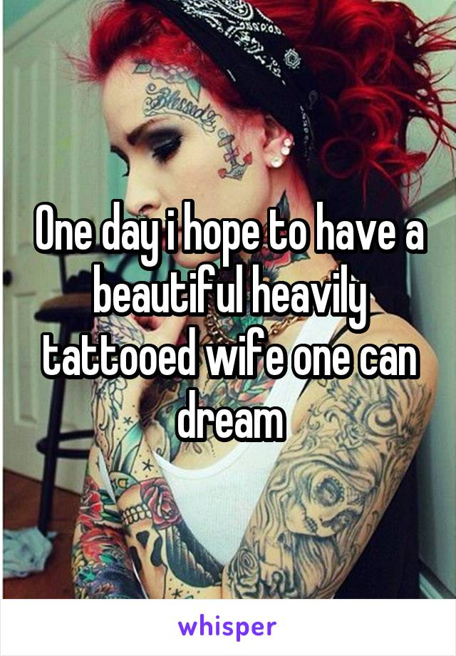One day i hope to have a beautiful heavily tattooed wife one can dream