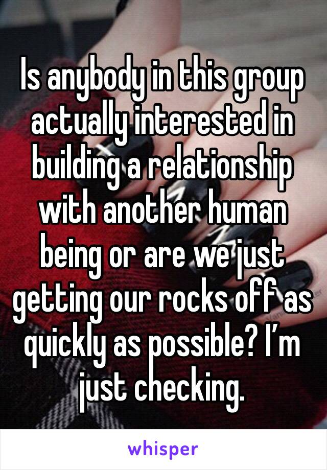 Is anybody in this group actually interested in building a relationship with another human being or are we just getting our rocks off as quickly as possible? I'm just checking.