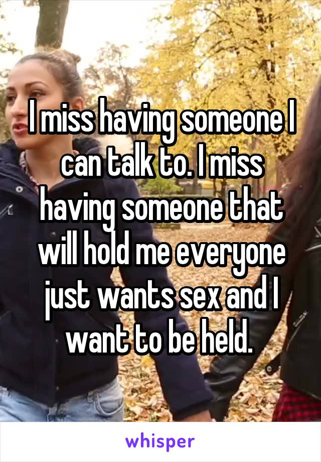 I miss having someone I can talk to. I miss having someone that will hold me everyone just wants sex and I want to be held.