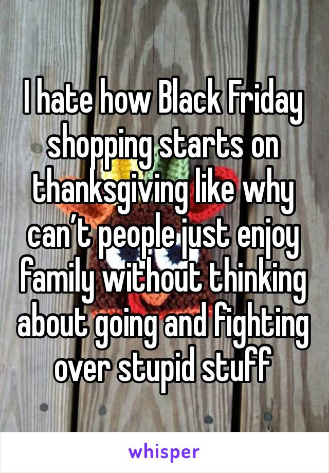 I hate how Black Friday shopping starts on thanksgiving like why can't people just enjoy family without thinking about going and fighting over stupid stuff