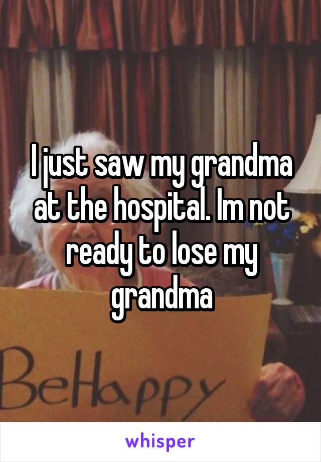 I just saw my grandma at the hospital. Im not ready to lose my grandma