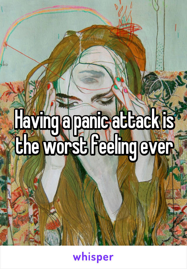 Having a panic attack is the worst feeling ever