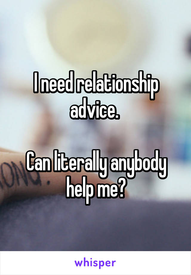 I need relationship advice.   Can literally anybody help me?
