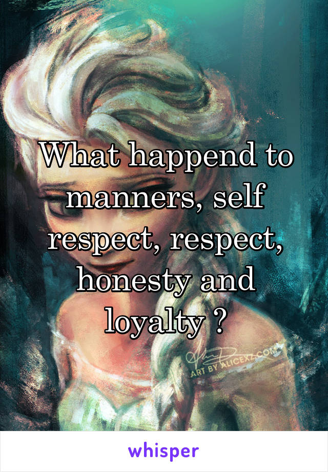 What happend to manners, self respect, respect, honesty and loyalty ?