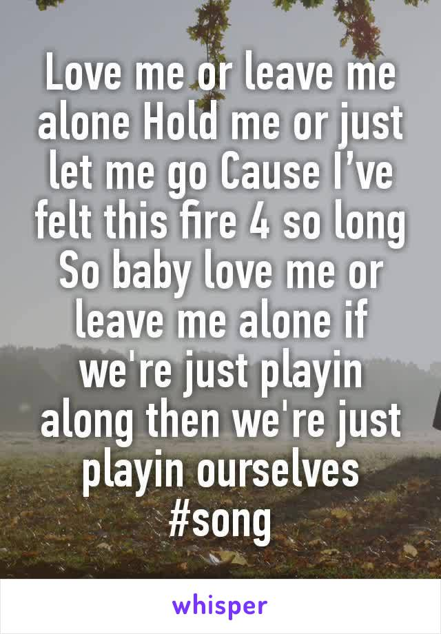 Love me or leave me alone Hold me or just let me go Cause I've felt this fire 4 so long So baby love me or leave me alone if we're just playin along then we're just playin ourselves #song
