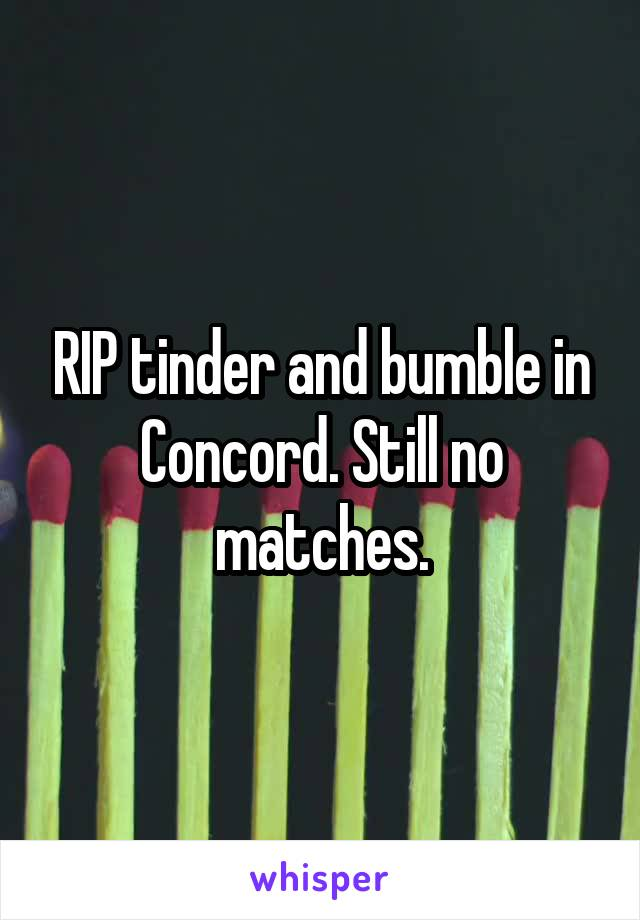 RIP tinder and bumble in Concord. Still no matches.