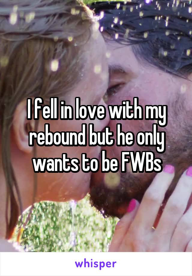 I fell in love with my rebound but he only wants to be FWBs