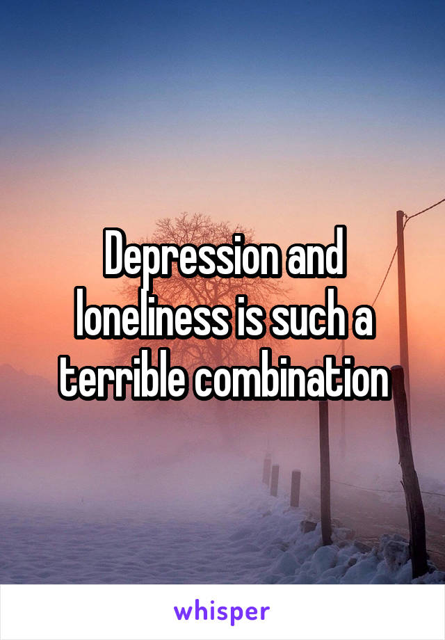 Depression and loneliness is such a terrible combination