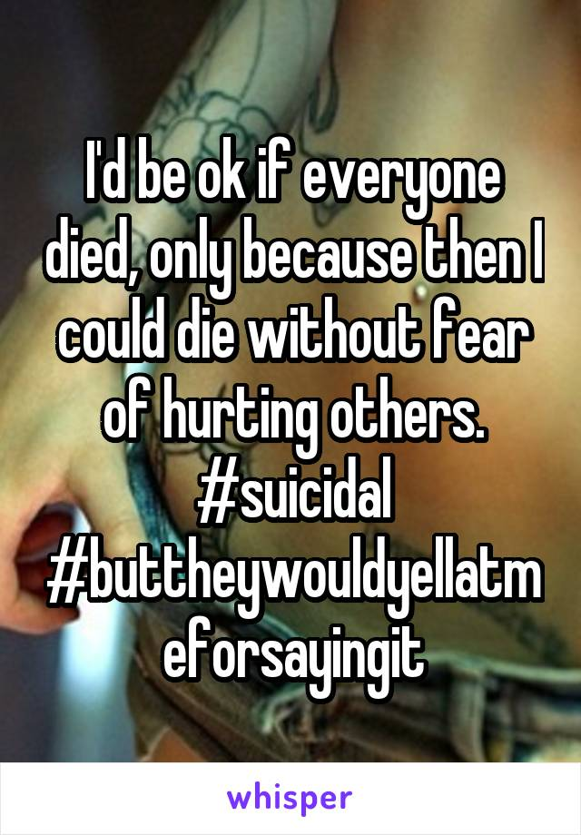 I'd be ok if everyone died, only because then I could die without fear of hurting others. #suicidal #buttheywouldyellatmeforsayingit