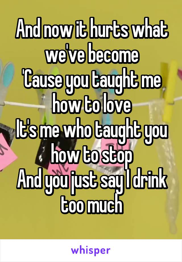 And now it hurts what we've become 'Cause you taught me how to love It's me who taught you how to stop And you just say I drink too much