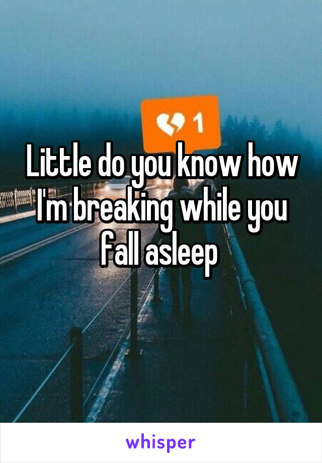 Little do you know how I'm breaking while you fall asleep