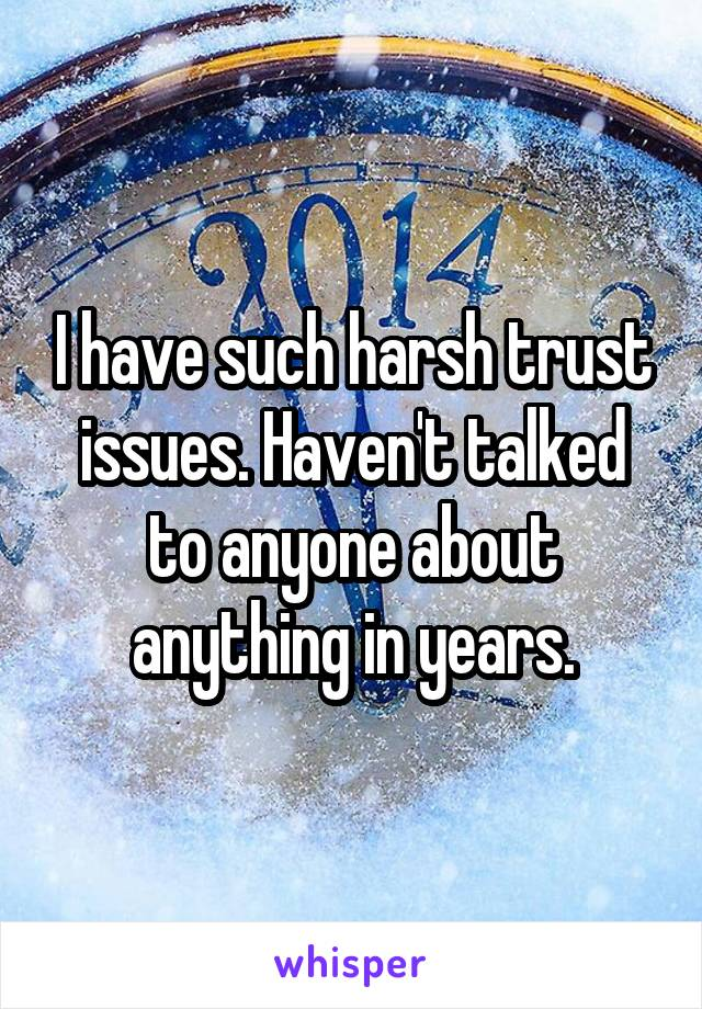 I have such harsh trust issues. Haven't talked to anyone about anything in years.