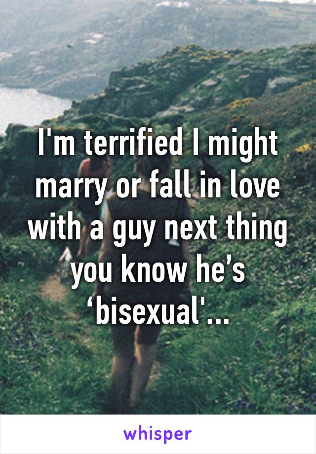 I'm terrified I might marry or fall in love with a guy next thing you know he's 'bisexual'...