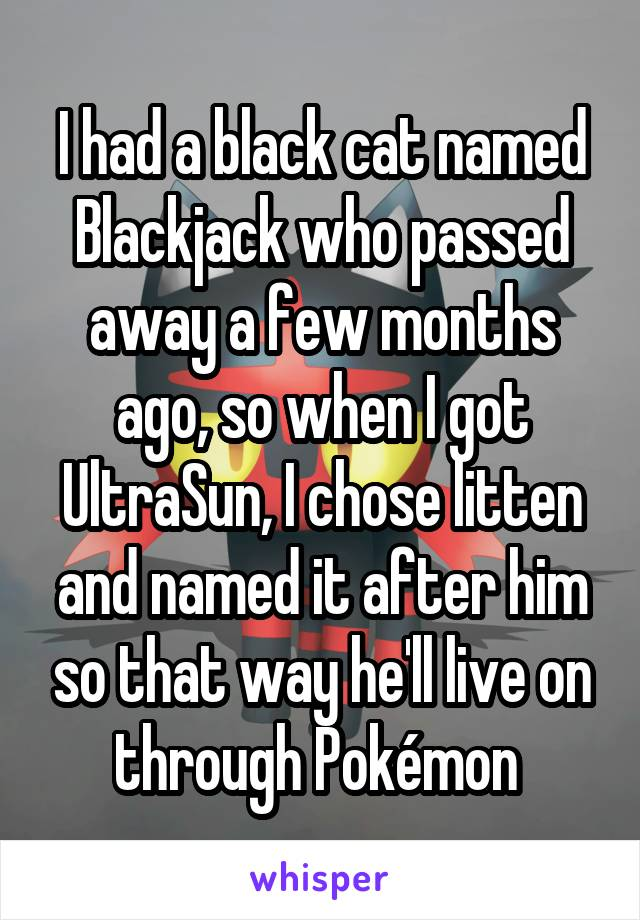 I had a black cat named Blackjack who passed away a few months ago, so when I got UltraSun, I chose litten and named it after him so that way he'll live on through Pokémon