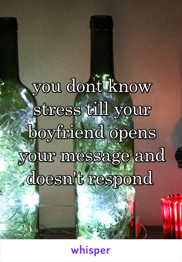 you dont know stress till your boyfriend opens your message and doesn't respond