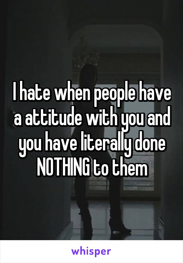 I hate when people have a attitude with you and you have literally done NOTHING to them