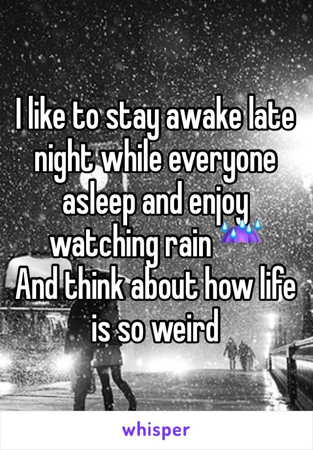 I like to stay awake late night while everyone asleep and enjoy watching rain ☔️  And think about how life is so weird